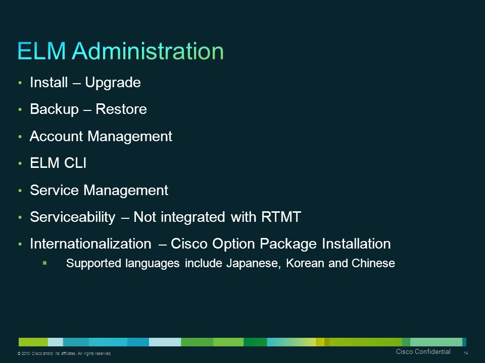 © 2010 Cisco and/or its affiliates. All rights reserved. Cisco Confidential 14 Install – Upgrade Backup – Restore Account Management ELM CLI Service M