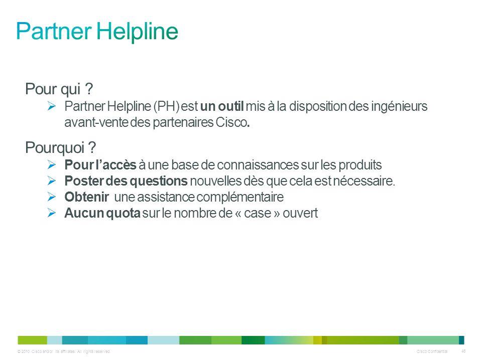 © 2010 Cisco and/or its affiliates. All rights reserved. Cisco Confidential 46 Pour qui ? Partner Helpline (PH) est un outil mis à la disposition des