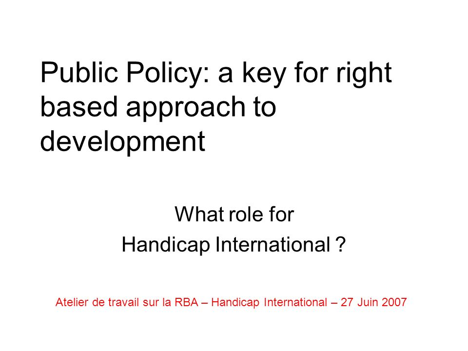 Public Policy: a key for right based approach to development What role for Handicap International .