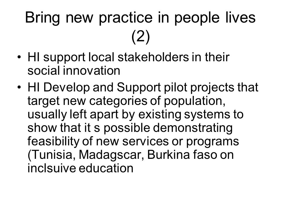 Bring new practice in people lives (2) HI support local stakeholders in their social innovation HI Develop and Support pilot projects that target new categories of population, usually left apart by existing systems to show that it s possible demonstrating feasibility of new services or programs (Tunisia, Madagscar, Burkina faso on inclsuive education