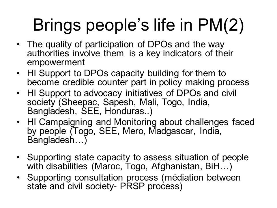 Brings peoples life in PM(2) The quality of participation of DPOs and the way authorities involve them is a key indicators of their empowerment HI Support to DPOs capacity building for them to become credible counter part in policy making process HI Support to advocacy initiatives of DPOs and civil society (Sheepac, Sapesh, Mali, Togo, India, Bangladesh, SEE, Honduras..) HI Campaigning and Monitoring about challenges faced by people (Togo, SEE, Mero, Madgascar, India, Bangladesh…) Supporting state capacity to assess situation of people with disabilities (Maroc, Togo, Afghanistan, BiH…) Supporting consultation process (médiation between state and civil society- PRSP process)