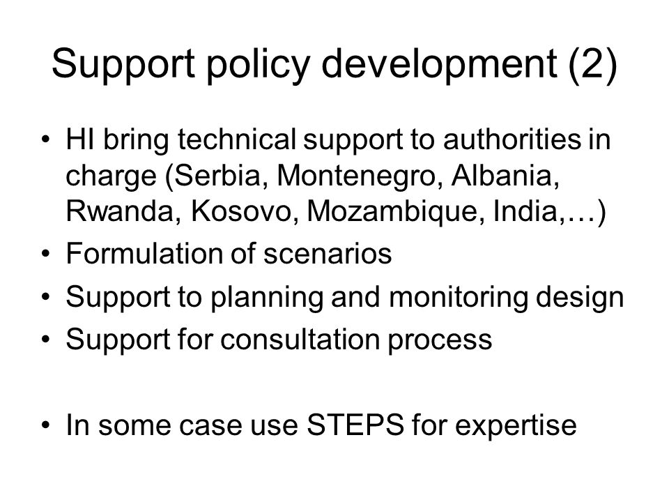 Support policy development (2) HI bring technical support to authorities in charge (Serbia, Montenegro, Albania, Rwanda, Kosovo, Mozambique, India,…) Formulation of scenarios Support to planning and monitoring design Support for consultation process In some case use STEPS for expertise