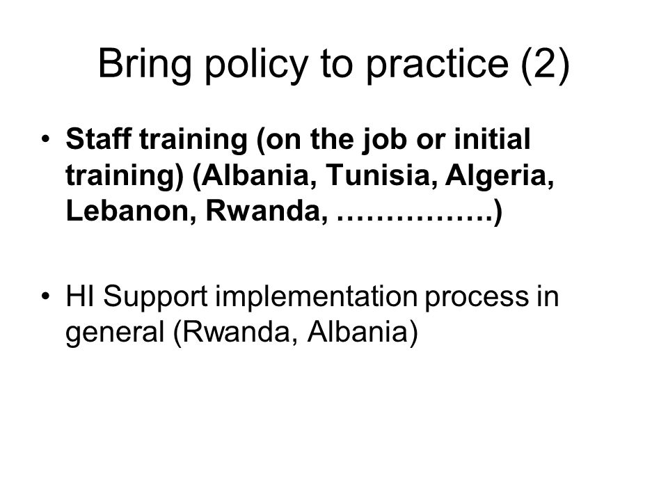 Bring policy to practice (2) Staff training (on the job or initial training) (Albania, Tunisia, Algeria, Lebanon, Rwanda, …………….) HI Support implementation process in general (Rwanda, Albania)