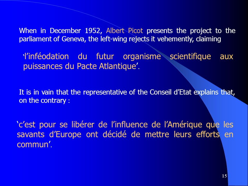 15 When in December 1952, Albert Picot presents the project to the parliament of Geneva, the left-wing rejects it vehemently, claiming It is in vain that the representative of the Conseil dEtat explains that, on the contrary : linféodation du futur organisme scientifique aux puissances du Pacte Atlantique.