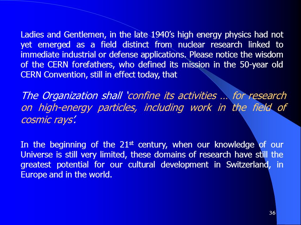 36 Ladies and Gentlemen, in the late 1940s high energy physics had not yet emerged as a field distinct from nuclear research linked to immediate indus