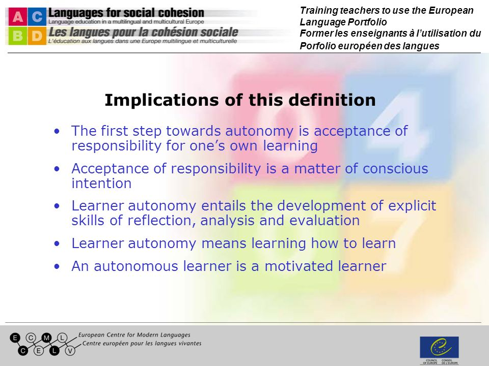 Training teachers to use the European Language Portfolio Former les enseignants à lutilisation du Porfolio européen des langues Implications of this definition The first step towards autonomy is acceptance of responsibility for ones own learning Acceptance of responsibility is a matter of conscious intention Learner autonomy entails the development of explicit skills of reflection, analysis and evaluation Learner autonomy means learning how to learn An autonomous learner is a motivated learner