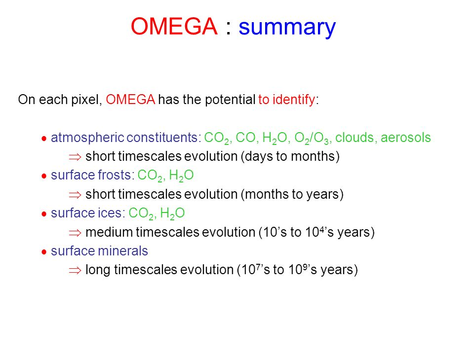 On each pixel, OMEGA has the potential to identify: atmospheric constituents: CO 2, CO, H 2 O, O 2 /O 3, clouds, aerosols short timescales evolution (days to months) surface frosts: CO 2, H 2 O short timescales evolution (months to years) surface ices: CO 2, H 2 O medium timescales evolution (10s to 10 4 s years) surface minerals long timescales evolution (10 7 s to 10 9 s years) OMEGA : summary