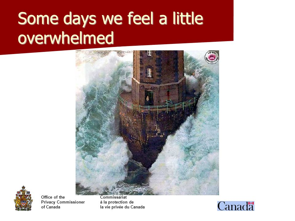 Office of theCommissariat Privacy Commissionerà la protection de of Canadala vie privée du Canada Some days we feel a little overwhelmed