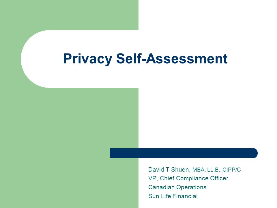 Privacy Self-Assessment David T Shuen, MBA, LL.B., CIPP/C VP, Chief Compliance Officer Canadian Operations Sun Life Financial