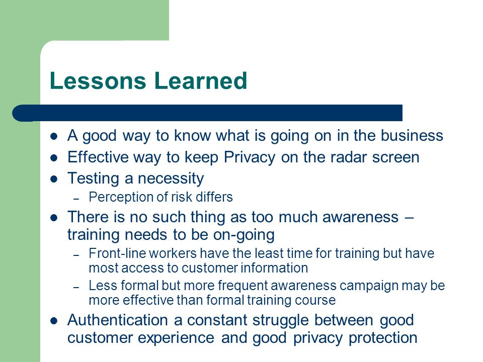 Lessons Learned A good way to know what is going on in the business Effective way to keep Privacy on the radar screen Testing a necessity – Perception