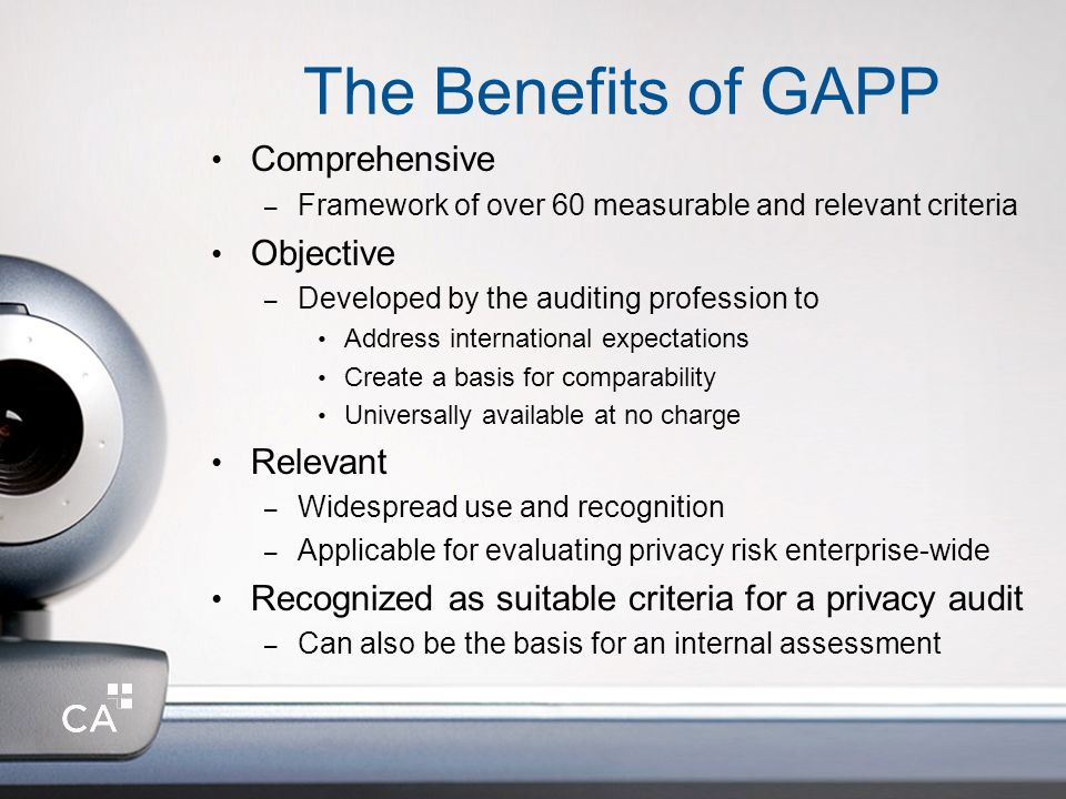 The Benefits of GAPP Comprehensive – Framework of over 60 measurable and relevant criteria Objective – Developed by the auditing profession to Address