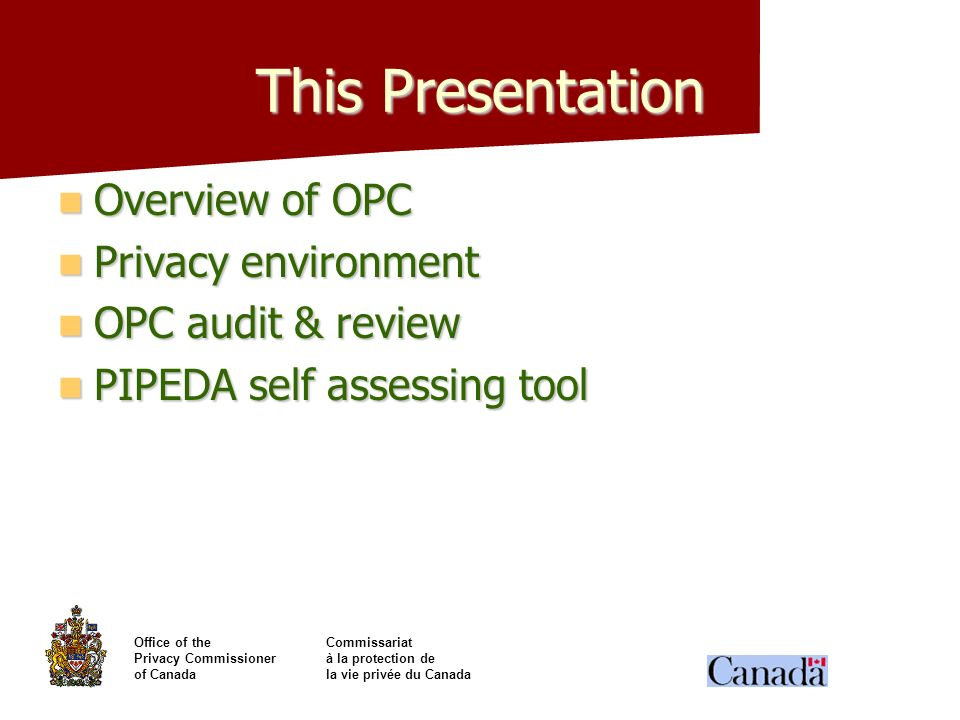 Office of theCommissariat Privacy Commissionerà la protection de of Canadala vie privée du Canada This Presentation Overview of OPC Overview of OPC Pr