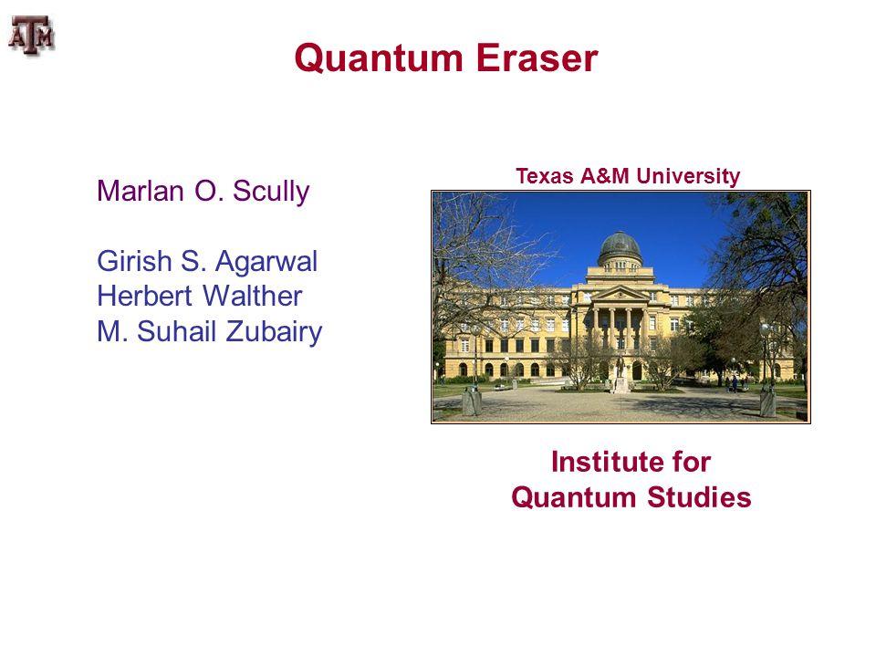 Marlan O. Scully Girish S. Agarwal Herbert Walther M. Suhail Zubairy Quantum Eraser Texas A&M University Institute for Quantum Studies