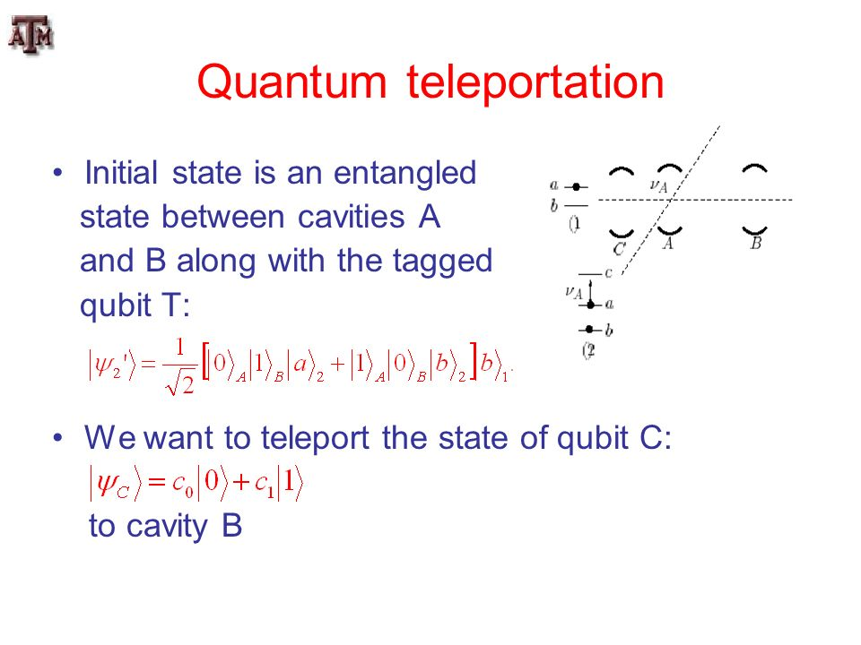 Quantum teleportation Initial state is an entangled state between cavities A and B along with the tagged qubit T: We want to teleport the state of qub