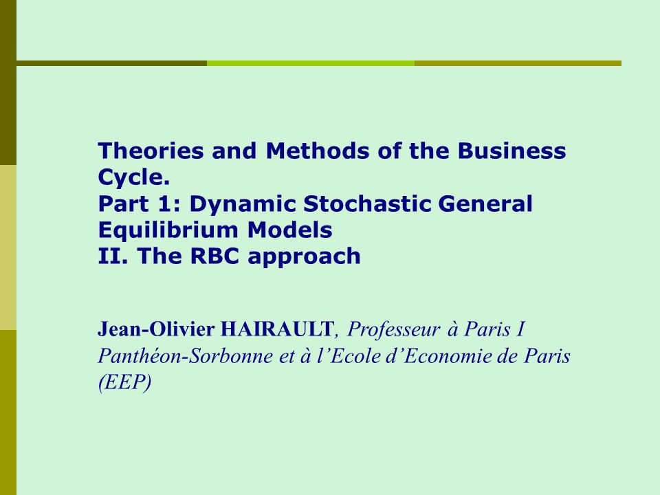 Theories and Methods of the Business Cycle. Part 1: Dynamic Stochastic General Equilibrium Models II. The RBC approach Jean-Olivier HAIRAULT, Professe