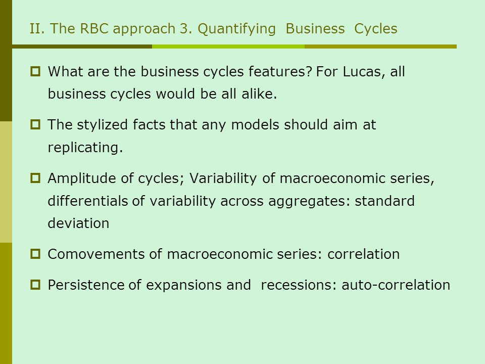 II. The RBC approach 3. Quantifying Business Cycles What are the business cycles features? For Lucas, all business cycles would be all alike. The styl