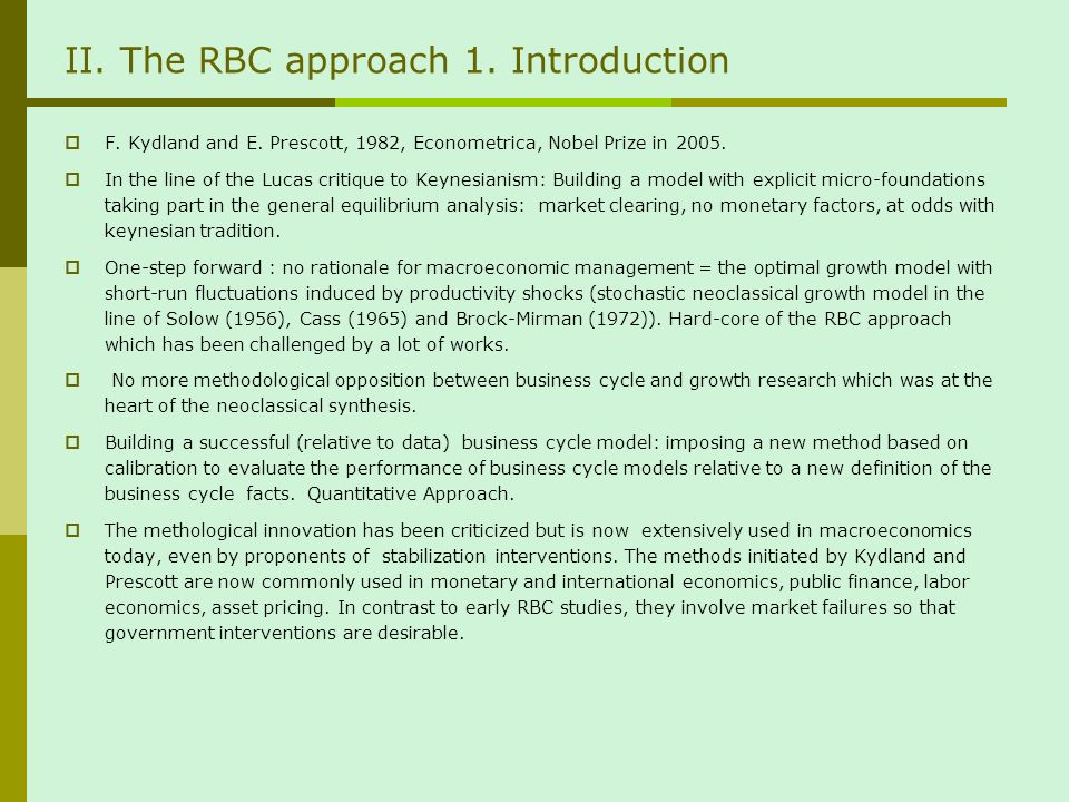 II. The RBC approach 1. Introduction F. Kydland and E. Prescott, 1982, Econometrica, Nobel Prize in 2005. In the line of the Lucas critique to Keynesi