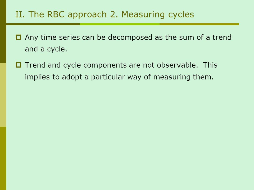 II. The RBC approach 2. Measuring cycles Any time series can be decomposed as the sum of a trend and a cycle. Trend and cycle components are not obser