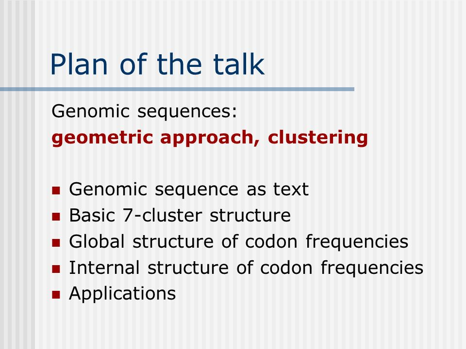 Plan of the talk Genomic sequences: geometric approach, clustering Genomic sequence as text Basic 7-cluster structure Global structure of codon freque