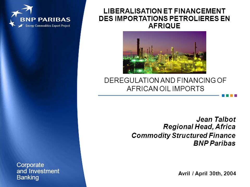 Corporate Banking and Investment Avril / April 30th, 2004 DEREGULATION AND FINANCING OF AFRICAN OIL IMPORTS Jean Talbot Regional Head, Africa Commodit
