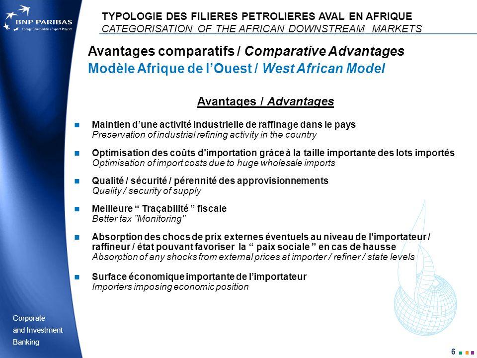 Corporate Banking and Investment 7 Inconvénients / Disadvantages Avantages comparatifs / Comparative Advantages Modèle Afrique de lOuest / West African Model TYPOLOGIE DES FILIERES PETROLIERES AVAL EN AFRIQUE CATEGORISATION OF THE AFRICAN DOWNSTREAM MARKETS Surcoût théorique payé par le consommateur, équivalant à une forme de subvention Theoretical additional cost paid by the consumer, amounting to a subsidy Dépendance à court terme des distributeurs vis-à-vis dun fournisseur unique Short-term dependence of distributors on one particular supplier Moindre incitation des pouvoirs publics à indexer intégralement les prix des carburants sur les cours mondiaux Less incentive for authorities to fully index prices of fuels to world prices Risque dexportations frauduleuses quand les pays limitrophes ont des prix plus élevés Risk of Black market exports when bordering countries have higher prices