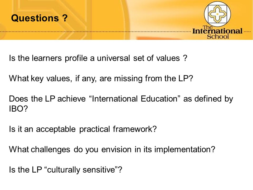 Questions ? Is the learners profile a universal set of values ? What key values, if any, are missing from the LP? Does the LP achieve International Ed