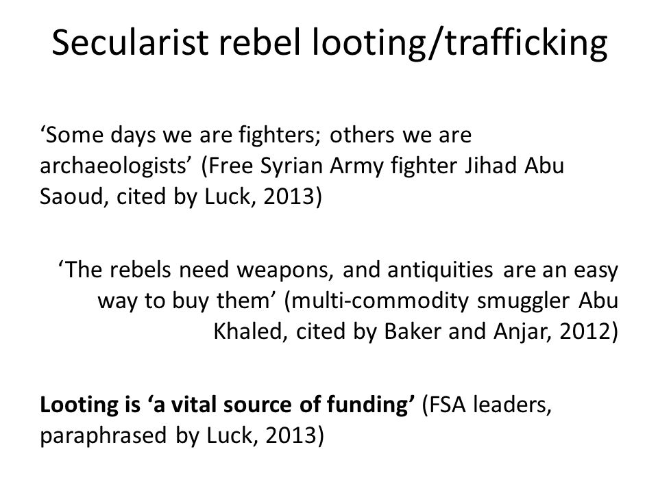 Secularist rebel looting/trafficking Some days we are fighters; others we are archaeologists (Free Syrian Army fighter Jihad Abu Saoud, cited by Luck,