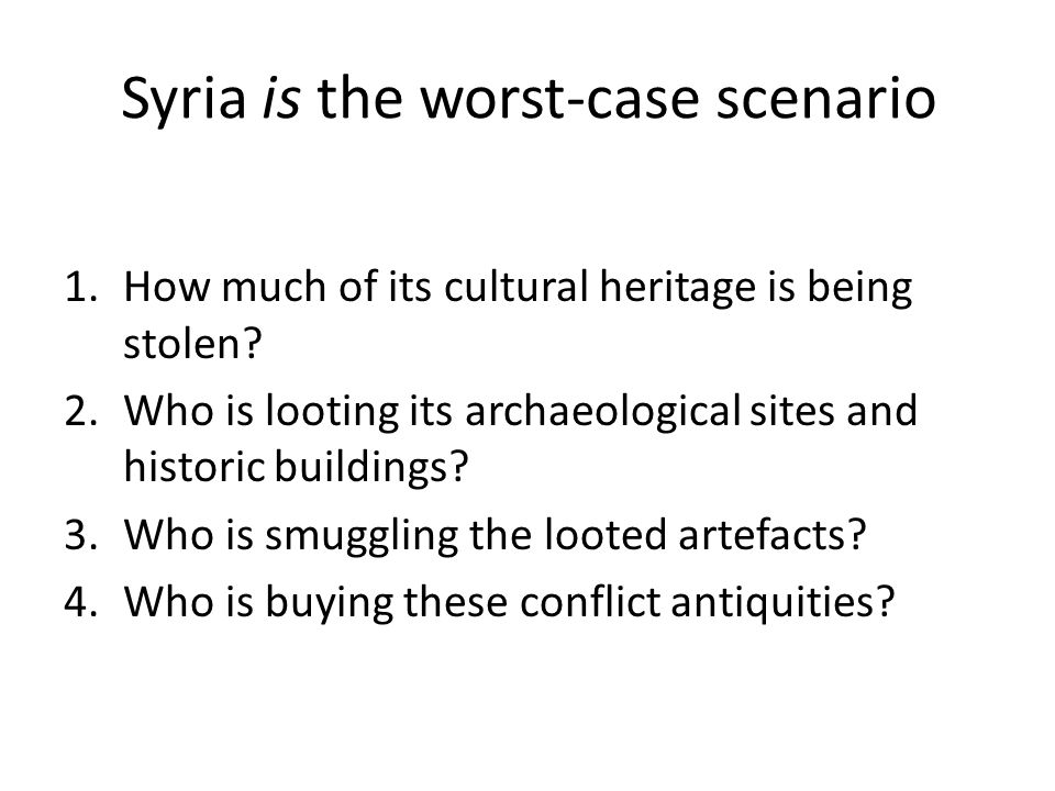 Syria is the worst-case scenario 1.How much of its cultural heritage is being stolen? 2.Who is looting its archaeological sites and historic buildings
