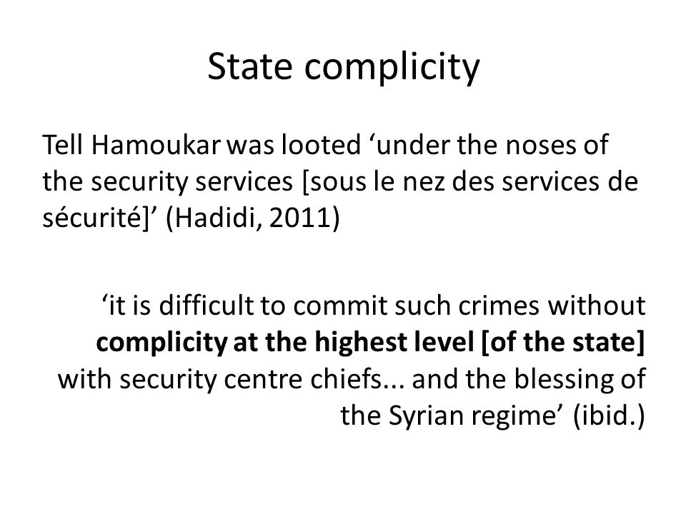 State complicity Tell Hamoukar was looted under the noses of the security services [sous le nez des services de sécurité] (Hadidi, 2011) it is difficult to commit such crimes without complicity at the highest level [of the state] with security centre chiefs...