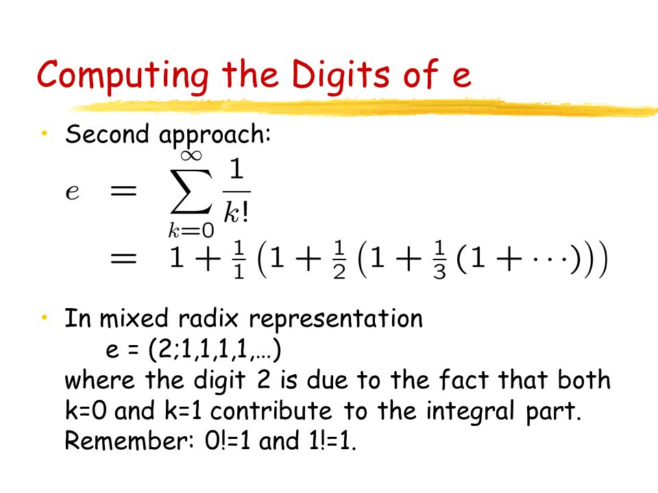 Computing the Digits of e Second approach: In mixed radix representation e = (2;1,1,1,1,…) where the digit 2 is due to the fact that both k=0 and k=1 contribute to the integral part.