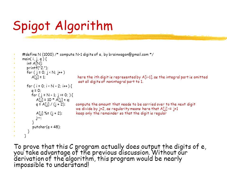 Spigot Algorithm #define N (1000) /* compute N-1 digits of e, by brainwagon@gmail.com */ main( i, j, q ) { int A[N]; printf(