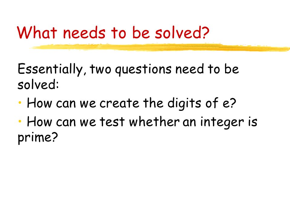 What needs to be solved? Essentially, two questions need to be solved: How can we create the digits of e? How can we test whether an integer is prime?