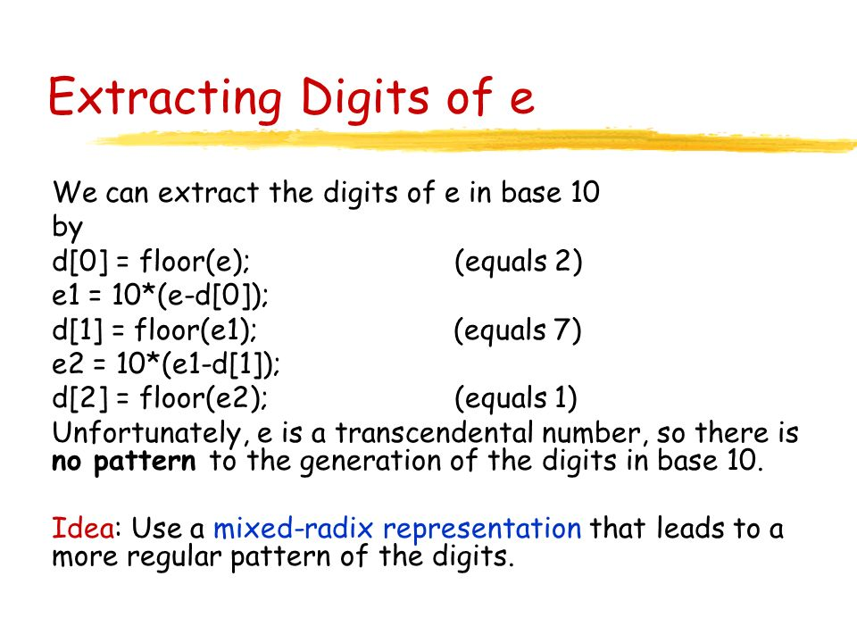 Extracting Digits of e We can extract the digits of e in base 10 by d[0] = floor(e); (equals 2) e1 = 10*(e-d[0]); d[1] = floor(e1); (equals 7) e2 = 10