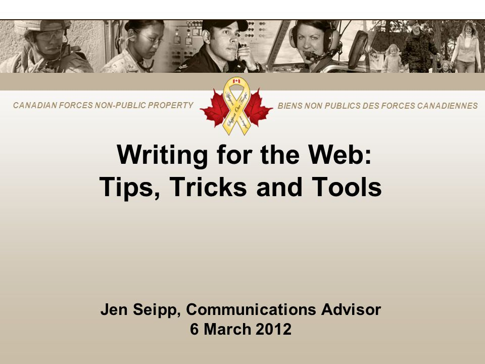CANADIAN FORCES NON-PUBLIC PROPERTY BIENS NON PUBLICS DES FORCES CANADIENNES Writing for the Web: Tips, Tricks and Tools Jen Seipp, Communications Advisor 6 March 2012