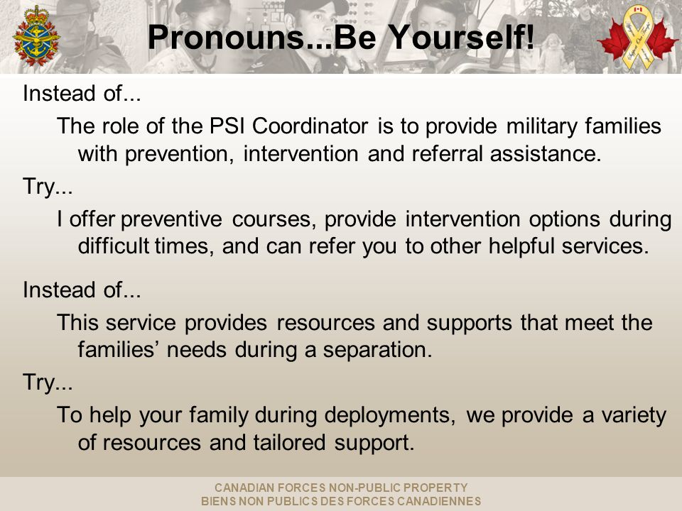 CANADIAN FORCES NON-PUBLIC PROPERTY BIENS NON PUBLICS DES FORCES CANADIENNES Pronouns...Be Yourself! Instead of... The role of the PSI Coordinator is
