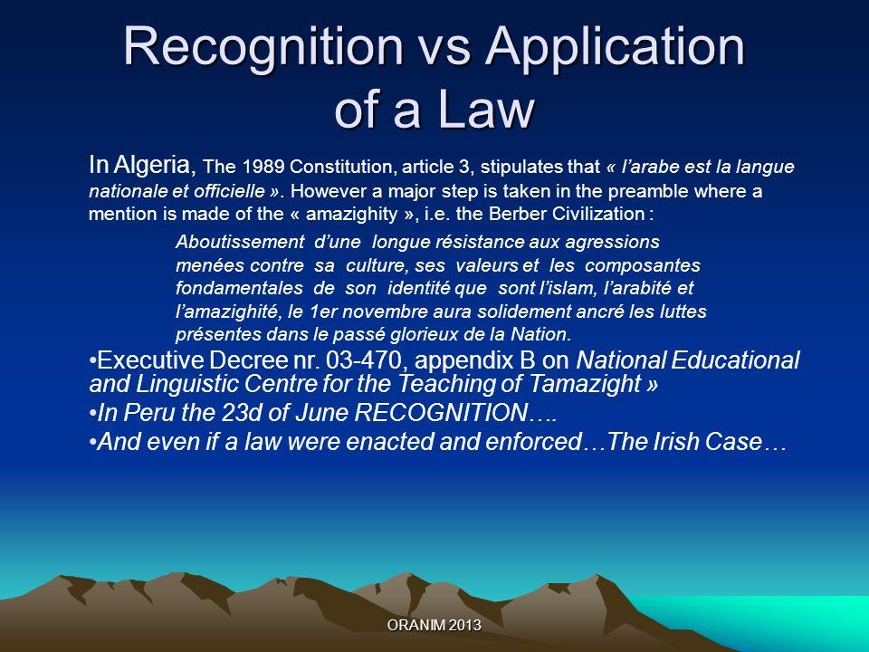 ORANIM 2013 Recognition vs Application of a Law In Algeria, The 1989 Constitution, article 3, stipulates that « larabe est la langue nationale et officielle ».