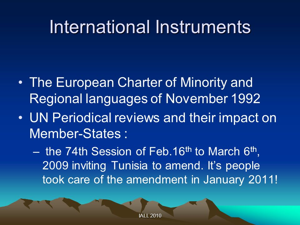IALL 2010 International Instruments The European Charter of Minority and Regional languages of November 1992 UN Periodical reviews and their impact on Member-States : – the 74th Session of Feb.16 th to March 6 th, 2009 inviting Tunisia to amend.