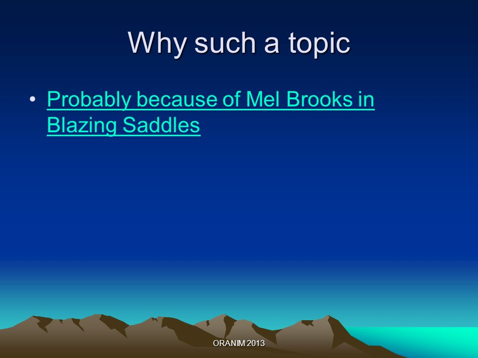 Why such a topic Probably because of Mel Brooks in Blazing SaddlesProbably because of Mel Brooks in Blazing Saddles ORANIM 2013