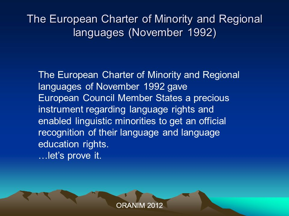 The European Charter of Minority and Regional languages (November 1992) ORANIM 2012 The European Charter of Minority and Regional languages of November 1992 gave European Council Member States a precious instrument regarding language rights and enabled linguistic minorities to get an official recognition of their language and language education rights.