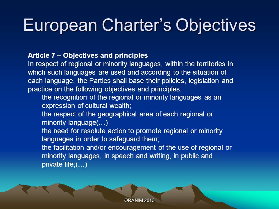 European Charters Objectives ORANIM 2013 Article 7 – Objectives and principles In respect of regional or minority languages, within the territories in which such languages are used and according to the situation of each language, the Parties shall base their policies, legislation and practice on the following objectives and principles: the recognition of the regional or minority languages as an expression of cultural wealth; the respect of the geographical area of each regional or minority language(…) the need for resolute action to promote regional or minority languages in order to safeguard them; the facilitation and/or encouragement of the use of regional or minority languages, in speech and writing, in public and private life;(…)