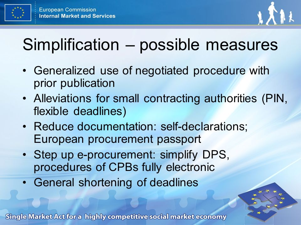 Simplification – possible measures Generalized use of negotiated procedure with prior publication Alleviations for small contracting authorities (PIN, flexible deadlines) Reduce documentation: self-declarations; European procurement passport Step up e-procurement: simplify DPS, procedures of CPBs fully electronic General shortening of deadlines