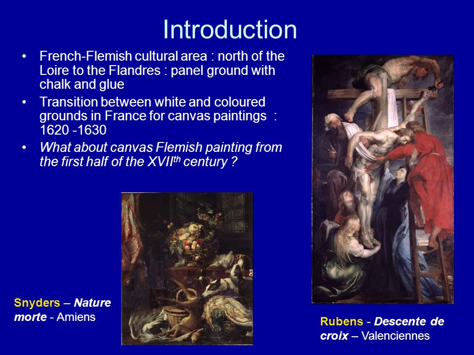 Flemish paintings on canvas from French collections –Lille 2004 Exhibition - Rubens (Techne 2005) –deployment of the Louvre collections in 1994 Little publications from this period 34 works executed by 13 painters from Antwerp –Rubens (11 paintings) –Jordaens (9 paintings) –The others painters (one or two paintings ) Snyders, Van Dyck, Seghers, de Crayer… Technical –Cross-sections have been analyzed with scanning electron microscopy and EDS –Medium of some samples have been analyzed by IRTF and GC-MS