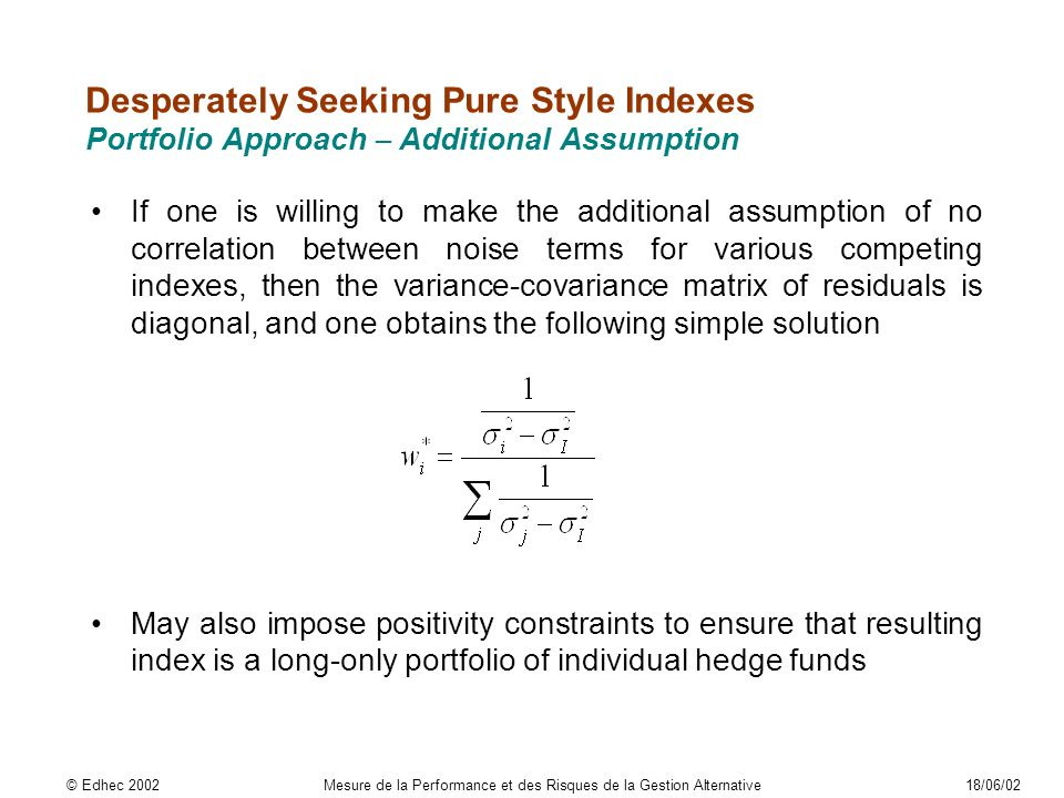 Desperately Seeking Pure Style Indexes Portfolio Approach – Additional Assumption If one is willing to make the additional assumption of no correlation between noise terms for various competing indexes, then the variance-covariance matrix of residuals is diagonal, and one obtains the following simple solution May also impose positivity constraints to ensure that resulting index is a long-only portfolio of individual hedge funds © Edhec 2002Mesure de la Performance et des Risques de la Gestion Alternative18/06/02