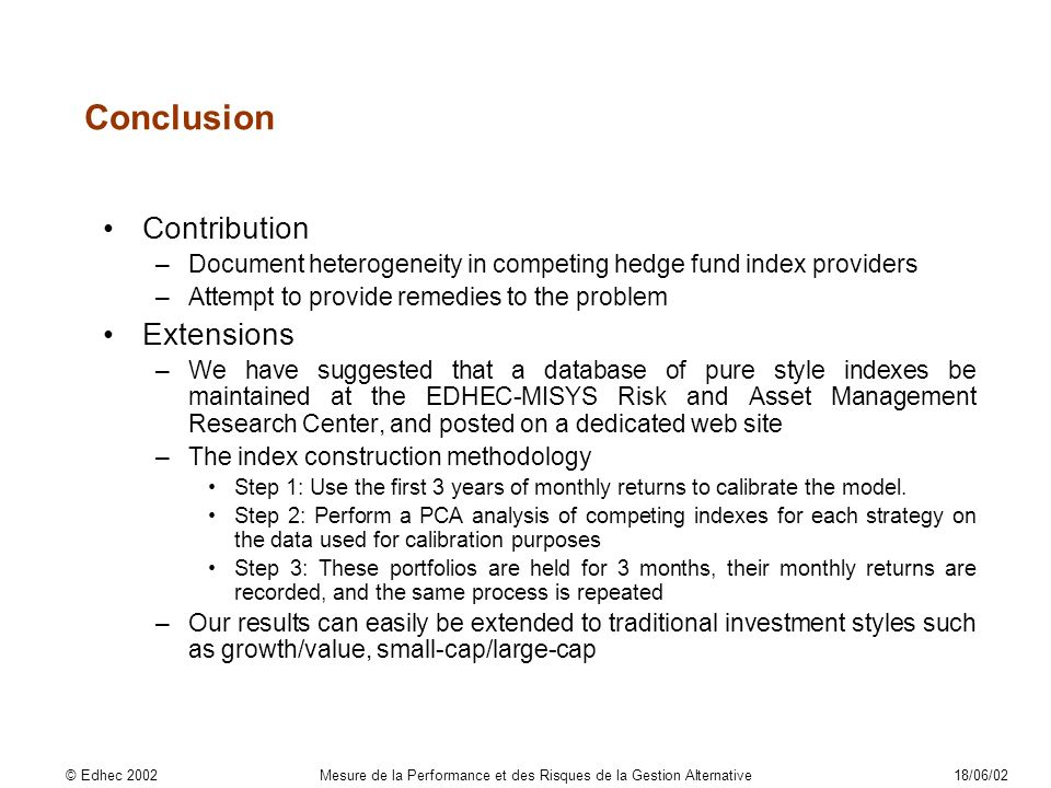 Contribution –Document heterogeneity in competing hedge fund index providers –Attempt to provide remedies to the problem Extensions –We have suggested that a database of pure style indexes be maintained at the EDHEC-MISYS Risk and Asset Management Research Center, and posted on a dedicated web site –The index construction methodology Step 1: Use the first 3 years of monthly returns to calibrate the model.