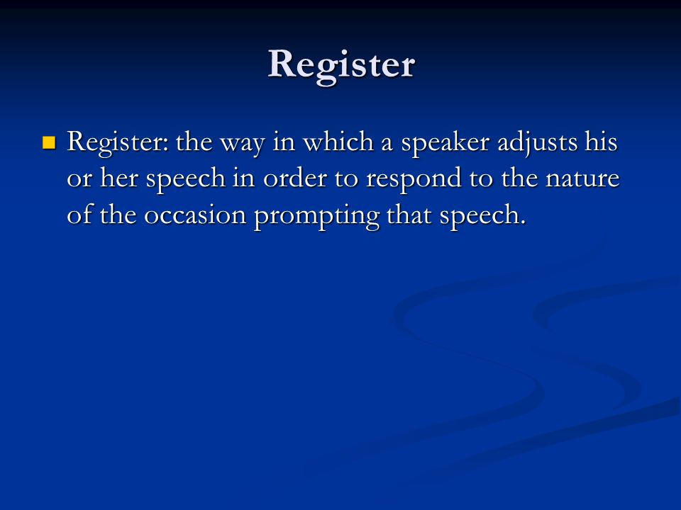 Register Register: the way in which a speaker adjusts his or her speech in order to respond to the nature of the occasion prompting that speech.