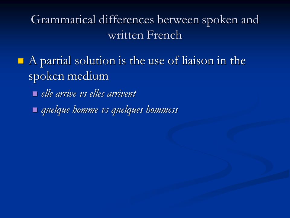 Grammatical differences between spoken and written French A partial solution is the use of liaison in the spoken medium A partial solution is the use of liaison in the spoken medium elle arrive vs elles arrivent elle arrive vs elles arrivent quelque homme vs quelques hommess quelque homme vs quelques hommess
