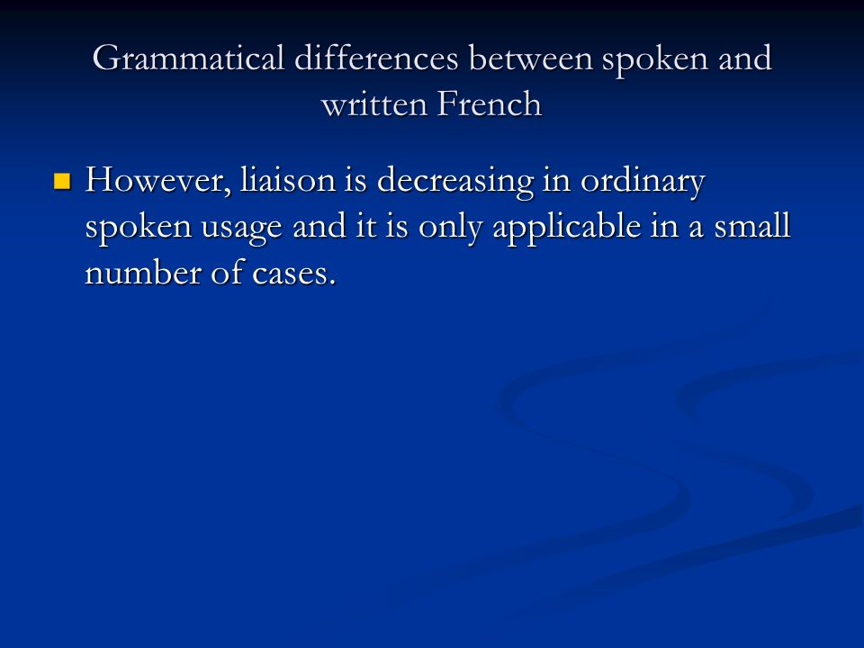 Grammatical differences between spoken and written French However, liaison is decreasing in ordinary spoken usage and it is only applicable in a small number of cases.