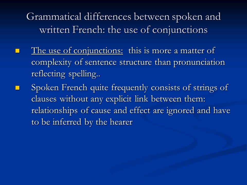 Grammatical differences between spoken and written French: the use of conjunctions The use of conjunctions: this is more a matter of complexity of sentence structure than pronunciation reflecting spelling..