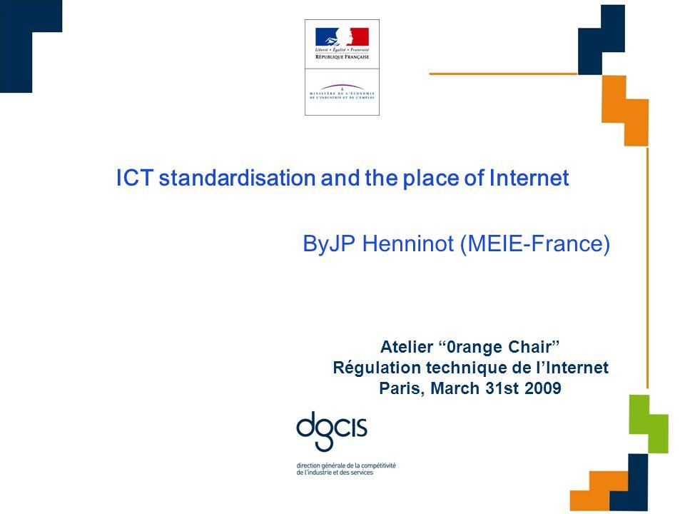 ICT standardisation and the place of Internet ByJP Henninot (MEIE-France) Atelier 0range Chair Régulation technique de lInternet Paris, March 31st 2009