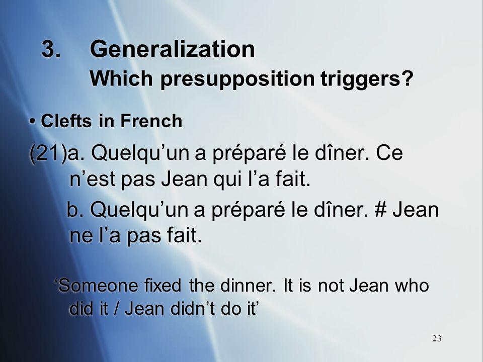23 3.Generalization Which presupposition triggers? Clefts in French (21)a. Quelquun a préparé le dîner. Ce nest pas Jean qui la fait. b. Quelquun a pr